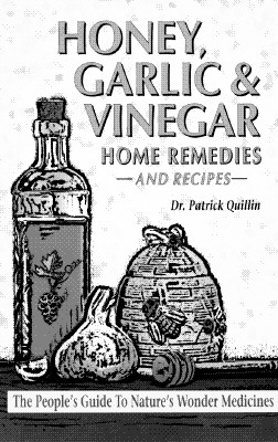 Honey, Garlic, & Vinegar: Home Remedies & Recipes : The People's Guide to Nature's Wonder Medicines, Patrick Quillin