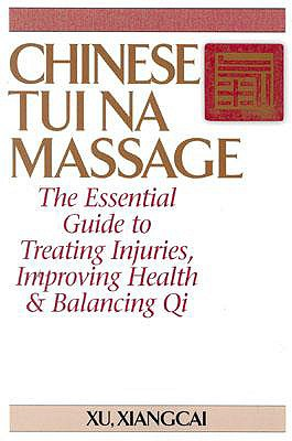 Chinese Tui Na Massage: The Essential Guide to Treating Injuries, Improving Health & Balancing Qi, Xu, Xiangcai