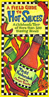 A Field Guide to Hot Sauces: A Chilihead's Tour of More Than 100 Blazing Brews, Kaderabek, Todd