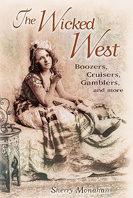 The Wicked West: Boozers, Cruisers, Gamblers, and More, Monahan, Sherry