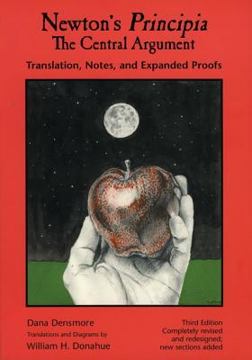 Newton's Principia, The Central Argument: Translation, Notes, Expanded Proofs, Dana Densmore