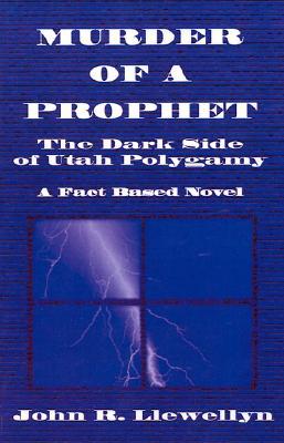 Murder of a Prophet: Dark Side of Utah Polygamy, John R. Llewellyn