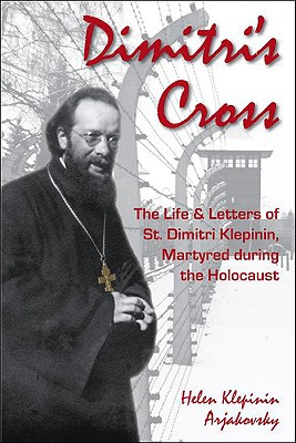 Dimitri's Cross: The Life and Letters of St. Dimitri Klepinin, Martyred during the Holocaust, HELEN KLEPININ ARJAKOVSKY