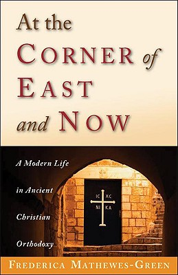 At the Corner of East and Now: A Modern Life in Ancient Christian Orthodoxy, FREDERICA MATHEWES-GREEN