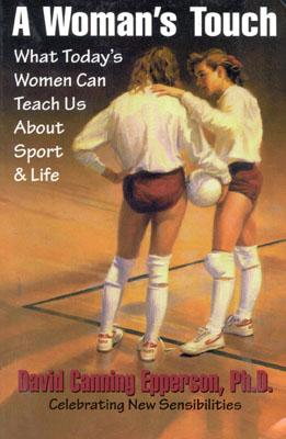 A Woman's Touch: What Today's Women Can Teach Us About Sport & Life, Epperson, David Canning; Selleck, George A.