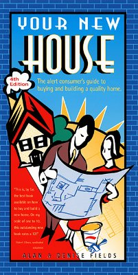 Your New House: The Alert Consumer's Guide to Buying and Building a Quality Home, Fields, Alan; Fields, Denise