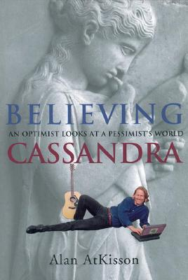 Image for Believing Cassandra: An Optimist Looks at a Pessimist's World