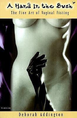 A Hand in the Bush: The Fine Art of Vaginal Fisting, Deborah Addington