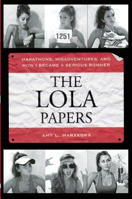The Lola Papers: Marathons, Misadventures, and How I Became a Serious Runner, Marxkors, Amy