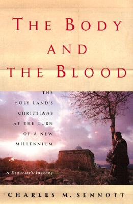 Body and the Blood : The Holy Lands Christians at the Turn of a New Millennium : A Reporters Journey, CHARLES M. SENNOTT