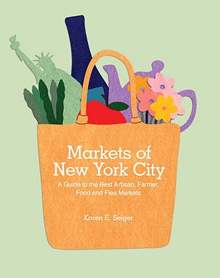 """Markets of New York City: A Guide to the Best Artisan, Farmer, Food, and Flea Markets"", ""Seiger, Karen"""