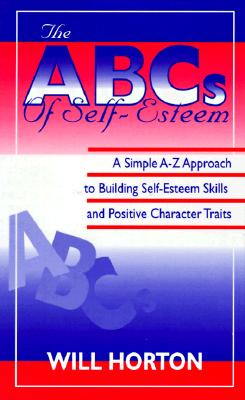 The ABCs of Self-Esteem: A Simple A-Z Approach to Building Self-Esteem Skills and Positive Character Traits, Horton Will