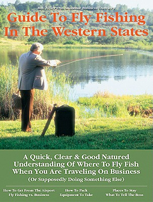 Business Traveler's Guide to Fly Fishing the Western States, Bob Zeller