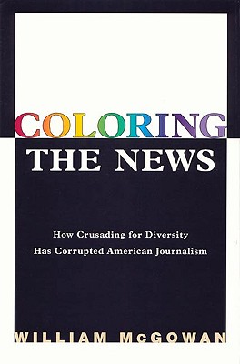Image for Coloring the News: How Political Correctness Has Corrupted American Journalism