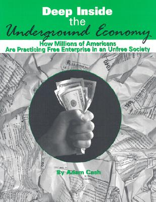 Deep Inside the Underground Economy: How Millions of Americans are Practising Free Enterprise in an Unfree Economy, Cash, Adam