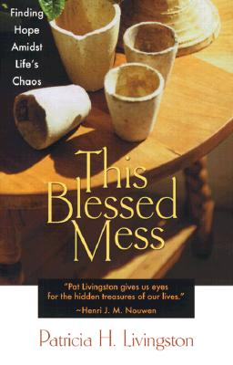 This Blessed Mess: Finding Hope Amidst Life's Chaos, Livingston, Patricia H.