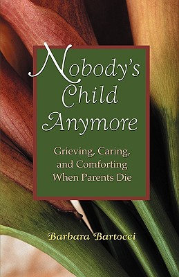 Nobodys Child Anymore : Grieving, Caring and Comforting When Parents Die, BARBARA BARTOCCI