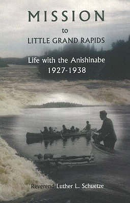 Mission to Little Grand Rapids: Life with the Anishinabe, 1927-1938, SCHUETZE, Luther L.