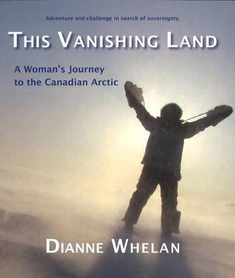 This Vanishing Land: A Woman's Journey to the Canadian Arctic, Whelan, Dianne