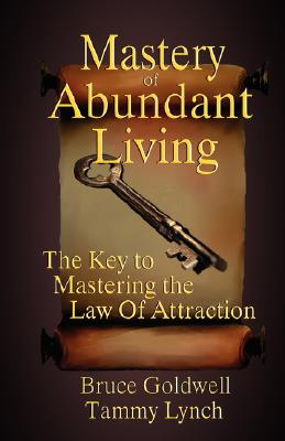 Mastery of Abundant Living 'The Key to Mastering the Law of Attraction', Bruce Goldwell, Tammy Lynch