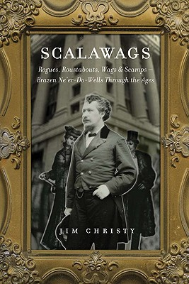 Scalawags: Rogues, Roustabouts, Wags & Scamps-Ne'er-Do-Wells Through the Ages, Christy, Jim
