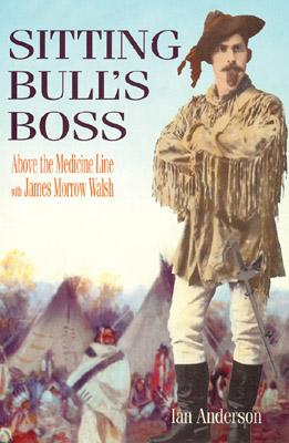 Sitting Bull's Boss: Above the Medicine Line with James Morrow Walsh, ANDERSON, Ian