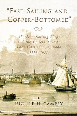 Fast Sailing and Copper-Bottomed: Aberdeen Sailing Ships and the Emigrant Scots They Carried to Canada, 1774-1855, Campey, Lucille H.
