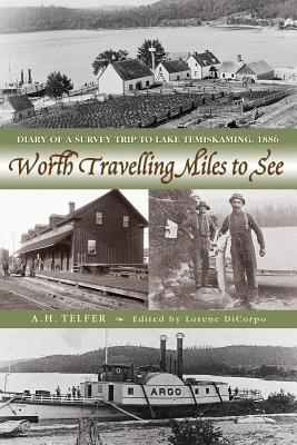 Worth Travelling Miles to See: Diary of a Survey Trip to Lake Temiskaming, 1886, Telfer, A.H.