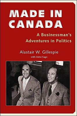 Made in Canada: A Businessman's Adventures in Politics, Gillespie, Alastair W.; Sage, Irene
