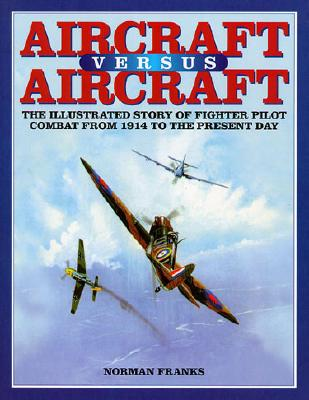 AIRCRAFT VERSUS AIRCRAFT: The Illustrated Story of Fighter Pilot Combat Since 1914 to the Present, Franks, Norman