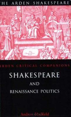 Shakespeare and Renaissance Politics (Arden Shakespeare: Arden Critical Companions)