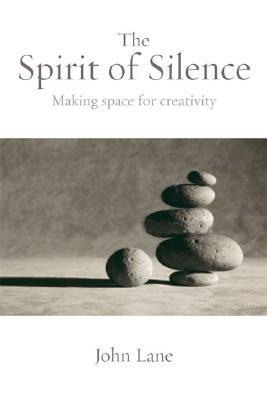 The Spirit of Silence: Making Space for Creativity, John Lane