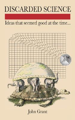 Discarded Science: Ideas That Seemed Good at the Time..., John Grant