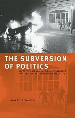Image for Subversion of Politics: European Autonomous Social Movements and the Decolonizat