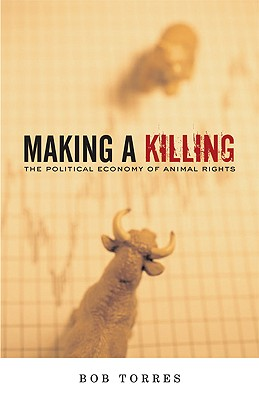 Making A Killing: The Political Economy of Animal Rights, Torres, Bob