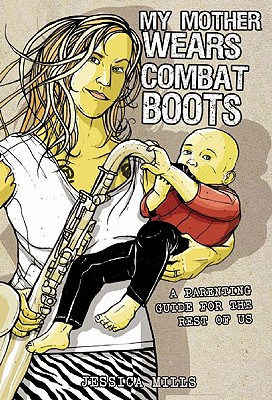 My Mother Wears Combat Boots: A Parenting Guide for the Rest of Us, Mills, Jessica