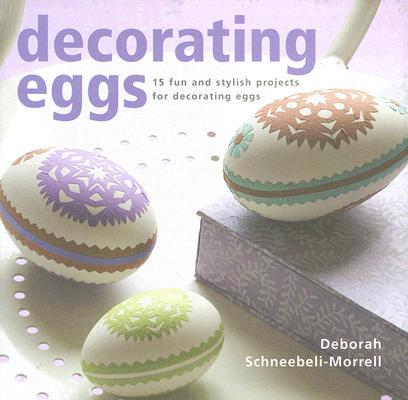 Decorating Eggs: 15 Fun And Sytylish Projects For Decorating Eggs, Deborah Schneebeli-morrel