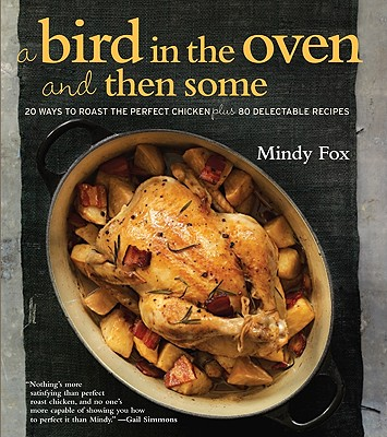 Image for BIRD IN THE OVEN AND THEN SOME: 20 WAYS TO ROAST THE PERFECT CHICKEN PLUS 80 DELECTABLE RECIPES