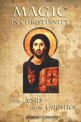 Magic in Christianity: From Jesus to the Gnostics, Conner, Robert