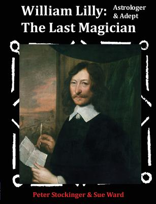 William Lilly: The Last Magician, Adept & Astrologer, Stockinger, Peter; Ward, Sue