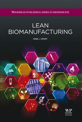 Lean Biomanufacturing: Creating Value through Innovative Bioprocessing Approaches (Woodhead Publishing Series in Biomedicine), Smart, Nigel J