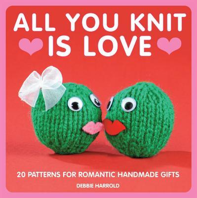 Image for All You Knit is Love: 20 Patterns for Romantic Handmade Gifts