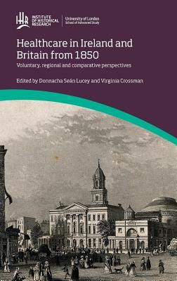 Healthcare in Ireland and Britain 1850-1970: voluntary, regional and comparative perspectives (IHR Conference Series)