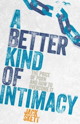 Image for A Better Kind of Intimacy: The Price of Porn and How to Overcome It