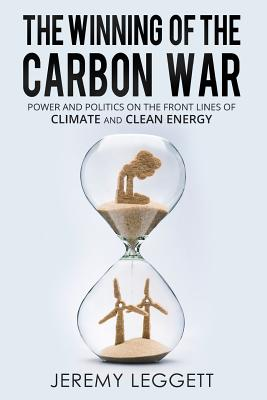 The Winning of the Carbon War: Power and Politics on the Front Lines of Climate and Clean Energy, Leggett, Jeremy