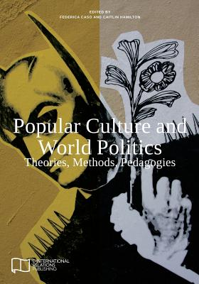 Image for Popular Culture and World Politics: Theories, Methods, Pedagogies