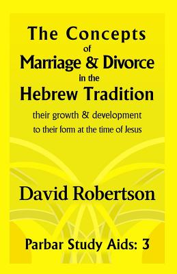 Image for The Concepts of Marriage and Divorce in the Hebrew Tradition.: Their growth & development to their form at the time of Jesus. (Parbar Study Aids) (Volume 3)