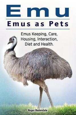 Emu. Emus as Pets. Emus Keeping, Care, Housing, Interaction, Diet and Health, Rodendale, Roger