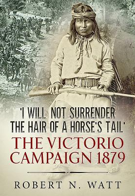 Image for 'I Will Not Surrender the Hair of a Horse's Tail': The Victorio Campaign 1879