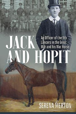 Jack and Hopit: An Officer of the 9th Lancers in the Great War and his War Horse, Merton, Serena